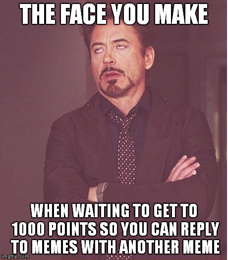 Face You Make Robert Downey Jr | THE FACE YOU MAKE WHEN WAITING TO GET TO 1000 POINTS SO YOU CAN REPLY TO MEMES WITH ANOTHER MEME | image tagged in memes,face you make robert downey jr | made w/ Imgflip meme maker