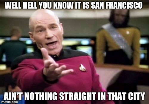 Picard Wtf Meme | WELL HELL YOU KNOW IT IS SAN FRANCISCO AIN'T NOTHING STRAIGHT IN THAT CITY | image tagged in memes,picard wtf | made w/ Imgflip meme maker