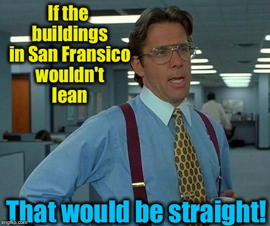 That Would Be Great Meme | If the buildings in San Fransico wouldn't lean That would be straight! | image tagged in memes,that would be great | made w/ Imgflip meme maker