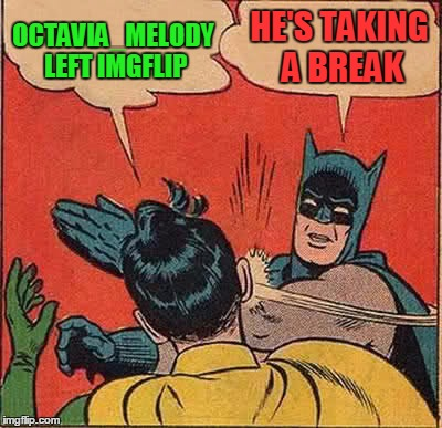 Batman Slapping Robin Meme | OCTAVIA_MELODY LEFT IMGFLIP HE'S TAKING A BREAK | image tagged in memes,batman slapping robin | made w/ Imgflip meme maker