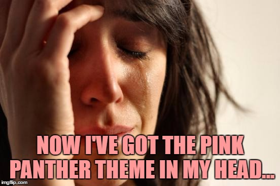 First World Problems Meme | NOW I'VE GOT THE PINK PANTHER THEME IN MY HEAD... | image tagged in memes,first world problems | made w/ Imgflip meme maker