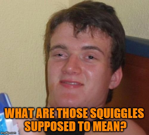 10 Guy Meme | WHAT ARE THOSE SQUIGGLES SUPPOSED TO MEAN? | image tagged in memes,10 guy | made w/ Imgflip meme maker