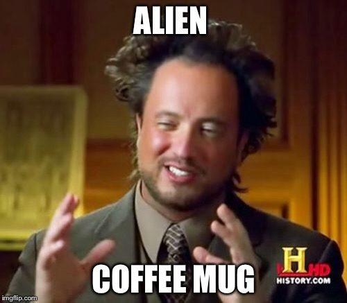 Ancient Aliens Meme | ALIEN COFFEE MUG | image tagged in memes,ancient aliens | made w/ Imgflip meme maker