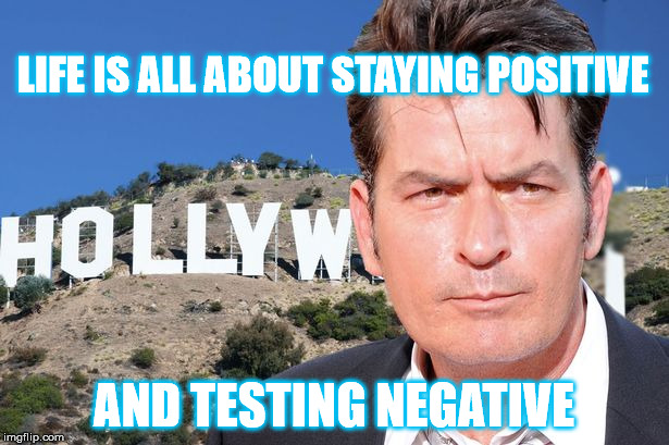 stay positive | LIFE IS ALL ABOUT STAYING POSITIVE AND TESTING NEGATIVE | image tagged in life,life goals,stay positive,charlie sheen,charlie sheen hiv,hiv | made w/ Imgflip meme maker