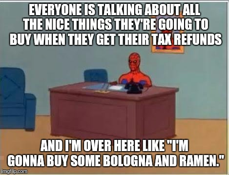 "Spiderman Computer Desk Meme | EVERYONE IS TALKING ABOUT ALL THE NICE THINGS THEY'RE GOING TO BUY WHEN THEY GET THEIR TAX REFUNDS AND I'M OVER HERE LIKE ""I'M GONNA BUY SOM 
