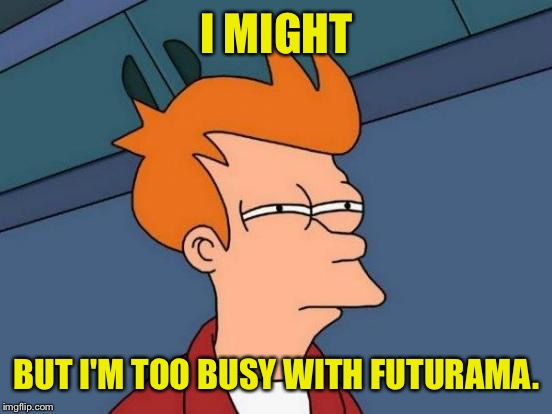 Futurama Fry Meme | I MIGHT BUT I'M TOO BUSY WITH FUTURAMA. | image tagged in memes,futurama fry | made w/ Imgflip meme maker