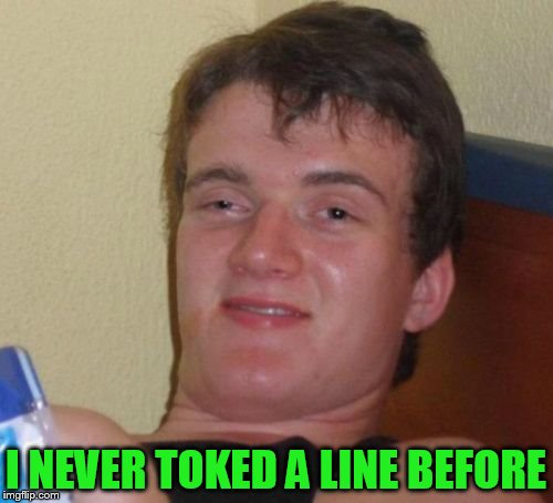 10 Guy Meme | I NEVER TOKED A LINE BEFORE | image tagged in memes,10 guy | made w/ Imgflip meme maker