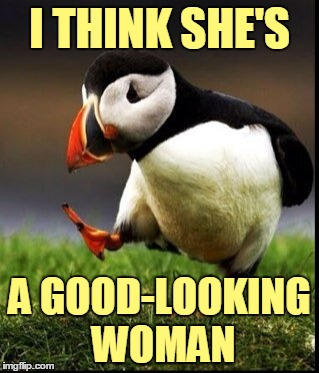 I THINK SHE'S A GOOD-LOOKING WOMAN | made w/ Imgflip meme maker
