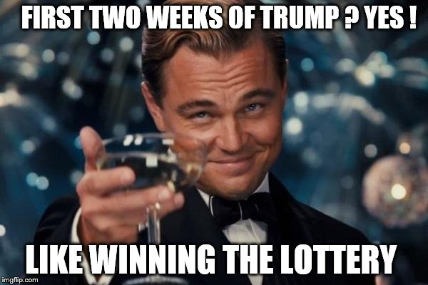 Leonardo Dicaprio Cheers Meme | FIRST TWO WEEKS OF TRUMP ? YES ! LIKE WINNING THE LOTTERY | image tagged in memes,leonardo dicaprio cheers | made w/ Imgflip meme maker