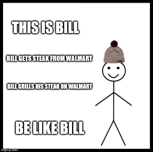 Be Like Bill Meme | THIS IS BILL BILL GETS STEAK FROM WALMART BILL GRILLS HIS STEAK ON WALMART BE LIKE BILL | image tagged in memes,be like bill | made w/ Imgflip meme maker