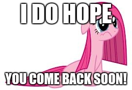 Pinkie Pie very sad | I DO HOPE YOU COME BACK SOON! | image tagged in pinkie pie very sad | made w/ Imgflip meme maker