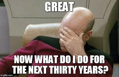 Captain Picard Facepalm Meme | GREAT NOW WHAT DO I DO FOR THE NEXT THIRTY YEARS? | image tagged in memes,captain picard facepalm | made w/ Imgflip meme maker