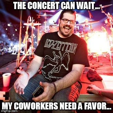 THE CONCERT CAN WAIT... MY COWORKERS NEED A FAVOR... | image tagged in smiling led zep fan | made w/ Imgflip meme maker