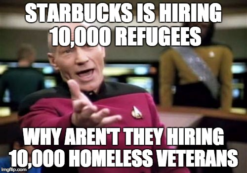 why can't we take care of our own first | STARBUCKS IS HIRING 10,000 REFUGEES WHY AREN'T THEY HIRING 10,000 HOMELESS VETERANS | image tagged in memes,picard wtf | made w/ Imgflip meme maker