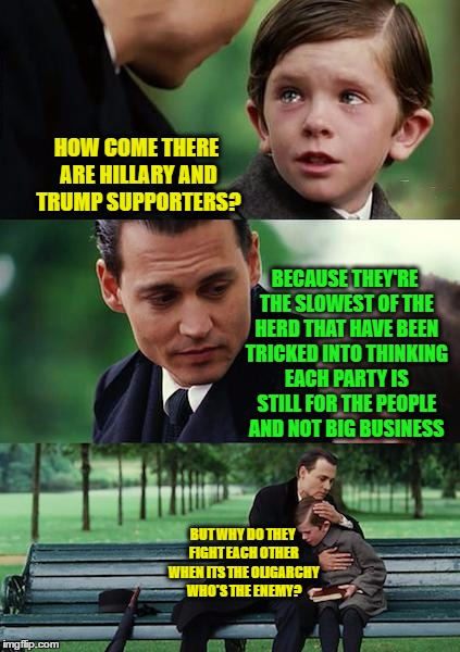 Finding Neverland Meme | HOW COME THERE ARE HILLARY AND TRUMP SUPPORTERS? BECAUSE THEY'RE THE SLOWEST OF THE HERD THAT HAVE BEEN TRICKED INTO THINKING EACH PARTY IS  | image tagged in memes,finding neverland | made w/ Imgflip meme maker
