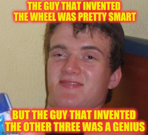 10 Guy Meme | THE GUY THAT INVENTED THE WHEEL WAS PRETTY SMART BUT THE GUY THAT INVENTED THE OTHER THREE WAS A GENIUS | image tagged in memes,10 guy | made w/ Imgflip meme maker