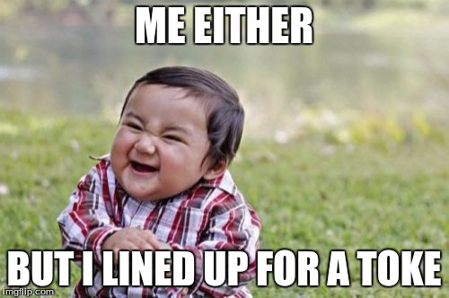 Evil Toddler Meme | ME EITHER BUT I LINED UP FOR A TOKE | image tagged in memes,evil toddler | made w/ Imgflip meme maker