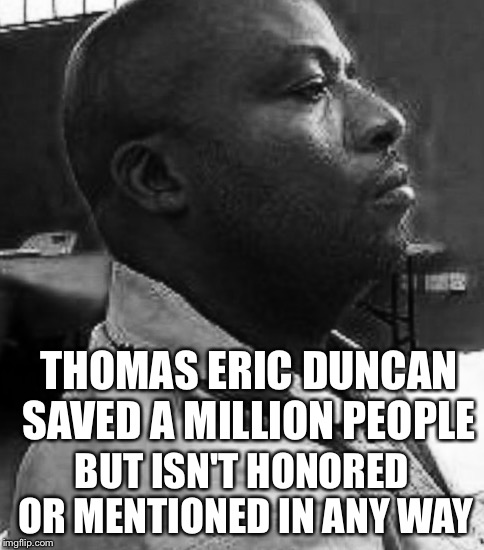 Black History Heroes | THOMAS ERIC DUNCAN SAVED A MILLION PEOPLE BUT ISN'T HONORED OR MENTIONED IN ANY WAY | image tagged in black history,black history month,heroes,ebola | made w/ Imgflip meme maker