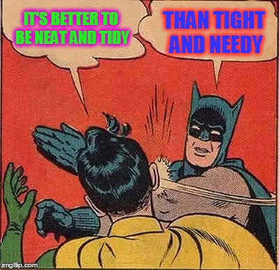 ACTUAL SCOTTISH PROVERB | IT'S BETTER TO BE NEAT AND TIDY THAN TIGHT AND NEEDY | image tagged in memes,batman slapping robin,weird proverbs,proverbs,words to live by | made w/ Imgflip meme maker