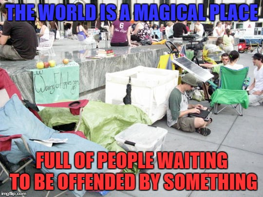 It's the same thing everywhere - in here too - but at least try to be the better person. | THE WORLD IS A MAGICAL PLACE FULL OF PEOPLE WAITING TO BE OFFENDED BY SOMETHING | image tagged in meme,truth,stop being so personal,make other people happy,make dank memes | made w/ Imgflip meme maker
