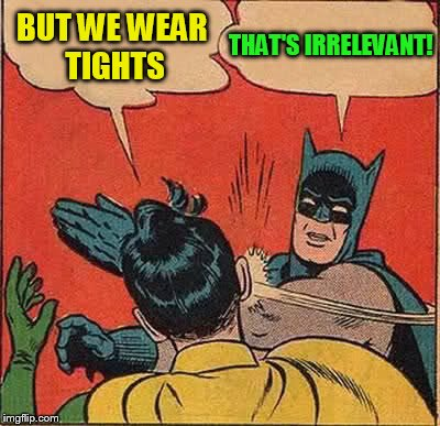 Batman Slapping Robin Meme | BUT WE WEAR TIGHTS THAT'S IRRELEVANT! | image tagged in memes,batman slapping robin | made w/ Imgflip meme maker
