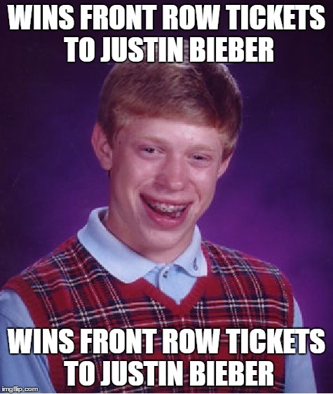 Bad Luck Brian Meme | WINS FRONT ROW TICKETS TO JUSTIN BIEBER WINS FRONT ROW TICKETS TO JUSTIN BIEBER | image tagged in memes,bad luck brian | made w/ Imgflip meme maker