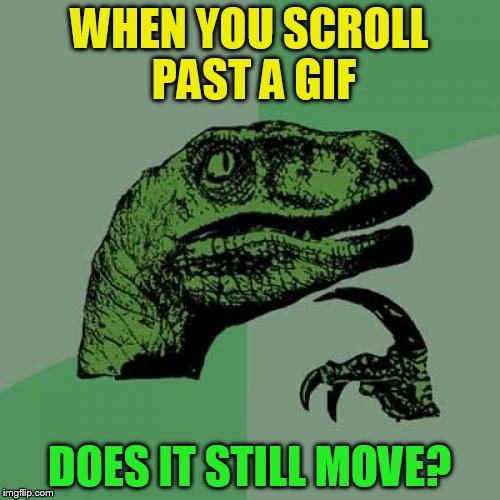Philosoraptor Meme | WHEN YOU SCROLL PAST A GIF DOES IT STILL MOVE? | image tagged in memes,philosoraptor | made w/ Imgflip meme maker