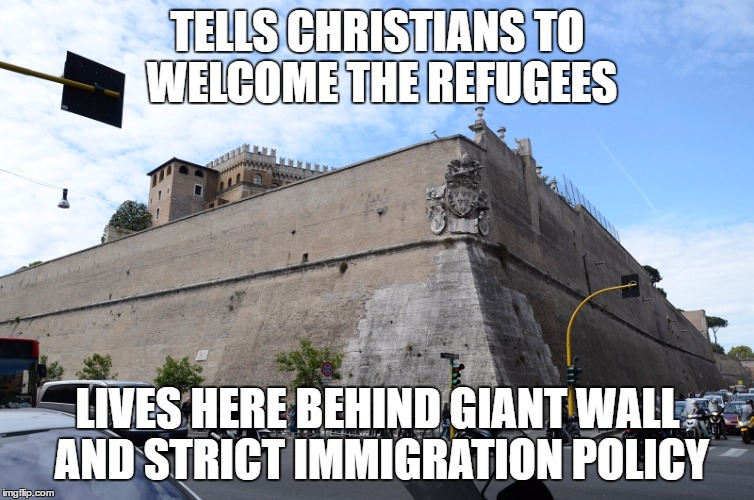 Vatican City Walls | TELLS CHRISTIANS TO WELCOME THE REFUGEES LIVES HERE BEHIND GIANT WALL AND STRICT IMMIGRATION POLICY | image tagged in vatican city walls | made w/ Imgflip meme maker