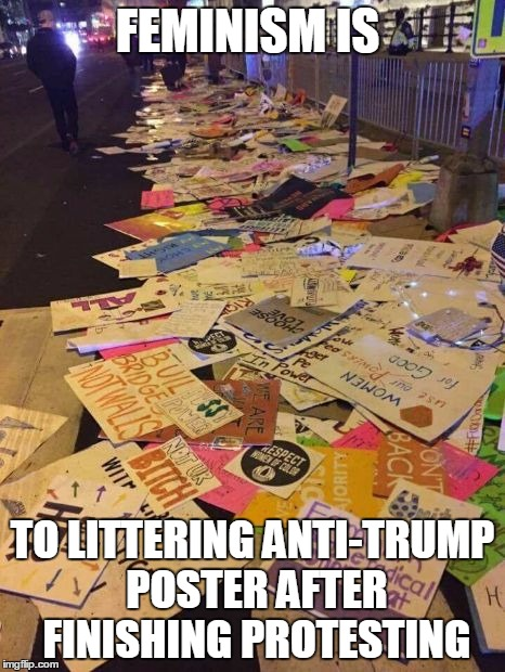 FEMINISM IS TO LITTERING ANTI-TRUMP POSTER AFTER FINISHING PROTESTING | image tagged in feminism,trump protestors,trump protests,politics,littering | made w/ Imgflip meme maker