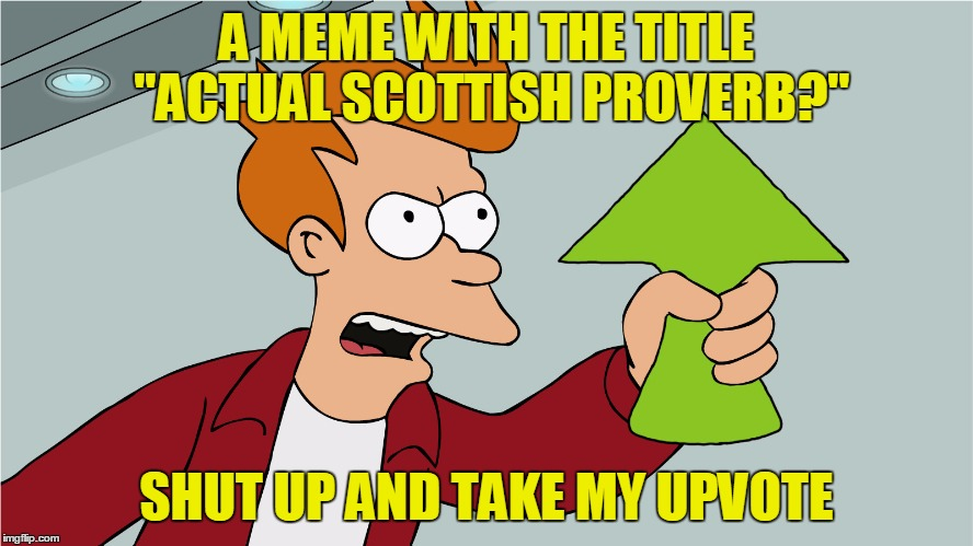 "A MEME WITH THE TITLE ""ACTUAL SCOTTISH PROVERB?"" SHUT UP AND TAKE MY UPVOTE 