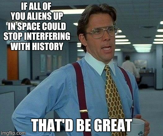 That Would Be Great Meme | IF ALL OF YOU ALIENS UP IN SPACE COULD STOP INTERFERING WITH HISTORY THAT'D BE GREAT | image tagged in memes,that would be great | made w/ Imgflip meme maker