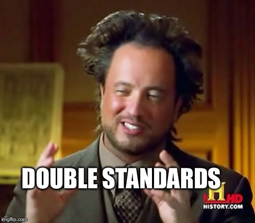 Ancient Aliens Meme | DOUBLE STANDARDS | image tagged in memes,ancient aliens | made w/ Imgflip meme maker