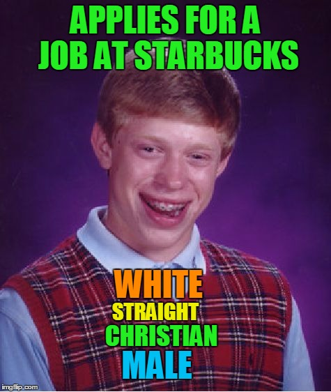 Bad Luck Brian Meme | APPLIES FOR A JOB AT STARBUCKS WHITE STRAIGHT CHRISTIAN MALE | image tagged in memes,bad luck brian | made w/ Imgflip meme maker