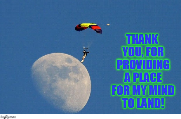 Objects May Appear Larger Than They Are |  THANK YOU, FOR PROVIDING A PLACE FOR MY MIND TO LAND! | image tagged in vince vance,parachute,landing on the moon | made w/ Imgflip meme maker