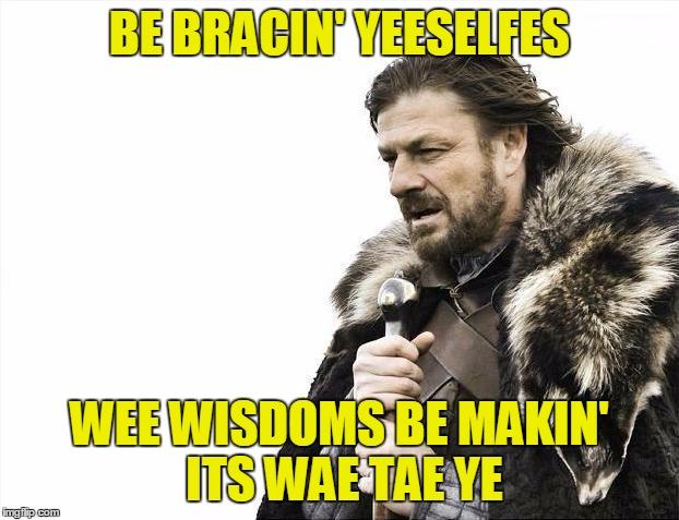 Brace Yourselves X is Coming Meme | BE BRACIN' YEESELFES WEE WISDOMS BE MAKIN' ITS WAE TAE YE | image tagged in memes,brace yourselves x is coming | made w/ Imgflip meme maker