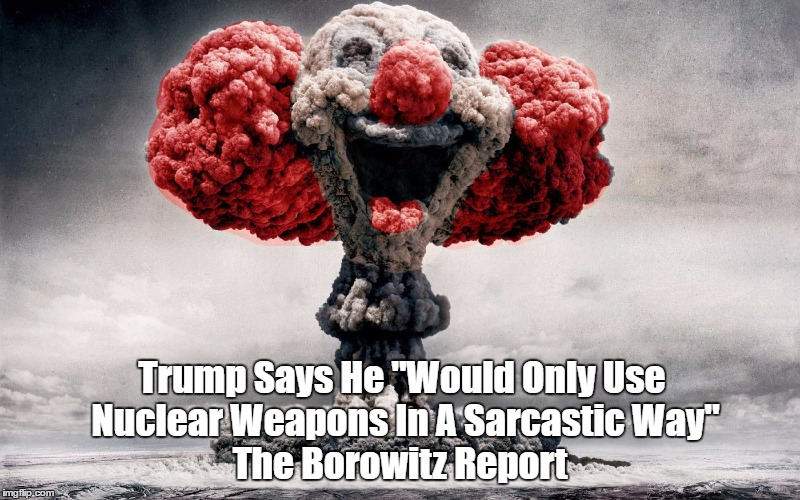 "The Borowitz Report: Trump Says He ""Would Only Use Nuclear Weapons In A Sarcastic Way."" 