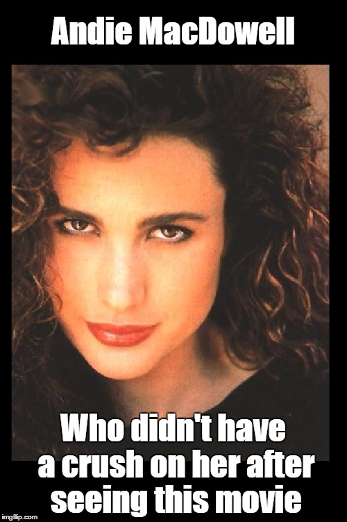 Andie MacDowell Who didn't have a crush on her after seeing this movie | made w/ Imgflip meme maker