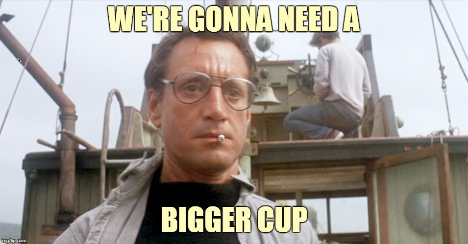 WE'RE GONNA NEED A BIGGER CUP | made w/ Imgflip meme maker