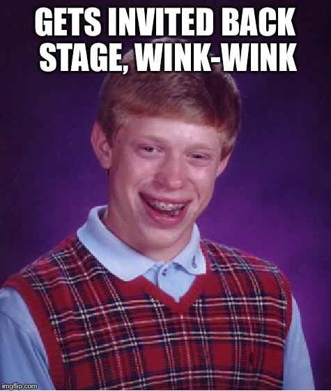 Bad Luck Brian Meme | GETS INVITED BACK STAGE, WINK-WINK | image tagged in memes,bad luck brian | made w/ Imgflip meme maker