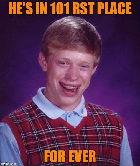 Bad Luck Brian Meme | HE'S IN 101 RST PLACE FOR EVER | image tagged in memes,bad luck brian | made w/ Imgflip meme maker