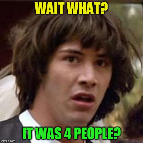Conspiracy Keanu Meme | WAIT WHAT? IT WAS 4 PEOPLE? | image tagged in memes,conspiracy keanu | made w/ Imgflip meme maker