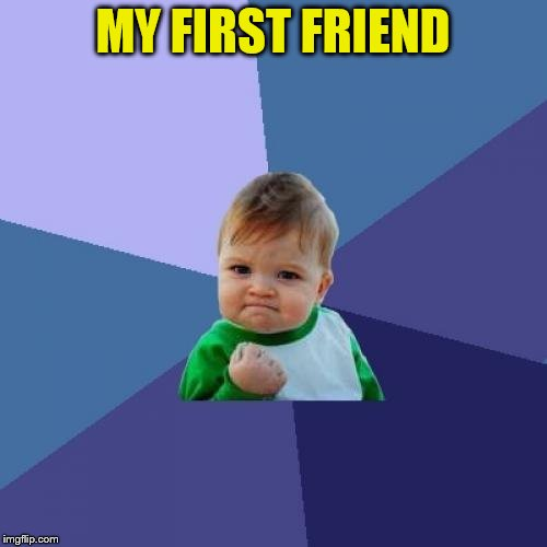 Success Kid Meme | MY FIRST FRIEND | image tagged in memes,success kid | made w/ Imgflip meme maker