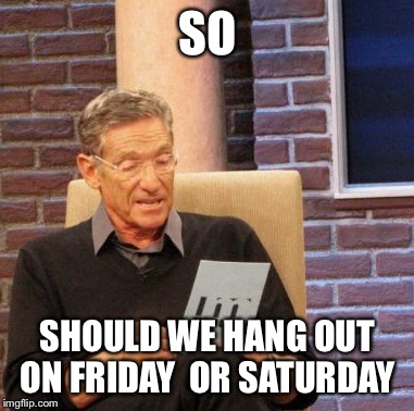 Maury Lie Detector Meme | SO SHOULD WE HANG OUT ON FRIDAY  OR SATURDAY | image tagged in memes,maury lie detector | made w/ Imgflip meme maker