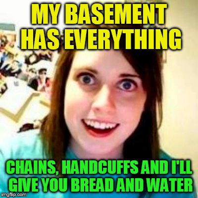 MY BASEMENT HAS EVERYTHING CHAINS, HANDCUFFS AND I'LL GIVE YOU BREAD AND WATER | made w/ Imgflip meme maker