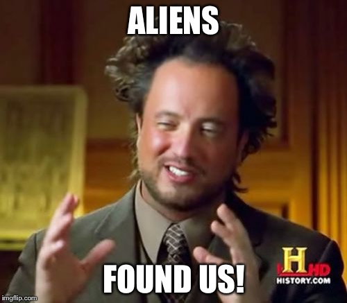 Ancient Aliens Meme | ALIENS FOUND US! | image tagged in memes,ancient aliens | made w/ Imgflip meme maker