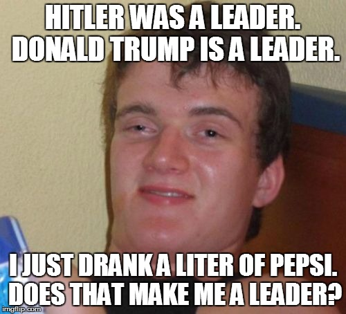 10 Guy Meme | HITLER WAS A LEADER. DONALD TRUMP IS A LEADER. I JUST DRANK A LITER OF PEPSI. DOES THAT MAKE ME A LEADER? | image tagged in memes,10 guy | made w/ Imgflip meme maker
