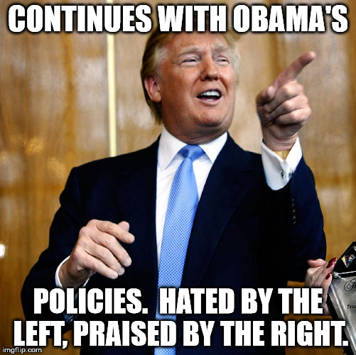Donal Trump Birthday |  CONTINUES WITH OBAMA'S; POLICIES.  HATED BY THE LEFT, PRAISED BY THE RIGHT. | image tagged in donal trump birthday | made w/ Imgflip meme maker