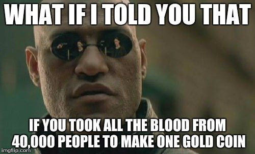 Matrix Morpheus | WHAT IF I TOLD YOU THAT IF YOU TOOK ALL THE BLOOD FROM 40,000 PEOPLE TO MAKE ONE GOLD COIN | image tagged in memes,matrix morpheus | made w/ Imgflip meme maker