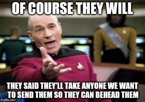 Picard Wtf Meme | OF COURSE THEY WILL THEY SAID THEY'LL TAKE ANYONE WE WANT TO SEND THEM SO THEY CAN BEHEAD THEM | image tagged in memes,picard wtf | made w/ Imgflip meme maker