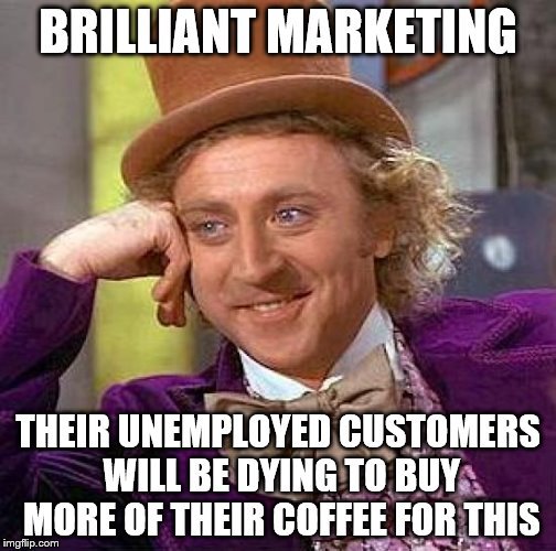 Creepy Condescending Wonka Meme | BRILLIANT MARKETING THEIR UNEMPLOYED CUSTOMERS WILL BE DYING TO BUY MORE OF THEIR COFFEE FOR THIS | image tagged in memes,creepy condescending wonka | made w/ Imgflip meme maker